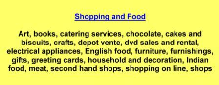 Art,books,catering services,chocolate,cakes and biscuits,crafts,depot vente,dvd sales and rental,electrical appliances,English food,furniture,furnishings,gifts,greeting cards,household and decoration,Indian food,meat,second hand shops,shopping on line,shops